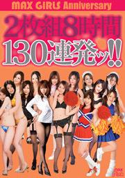MAX GIRLS Anniversary 2枚組8時間130連発ッ!!